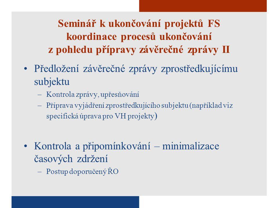 Seminář k ukončování projektů FS koordinace procesů ukončování z pohledu přípravy závěrečné zprávy II Předložení závěrečné zprávy zprostředkujícímu subjektu –Kontrola zprávy, upřesňování –Příprava vyjádření zprostředkujícího subjektu (například viz specifická úprava pro VH projekty ) Kontrola a připomínkování – minimalizace časových zdržení –Postup doporučený ŘO