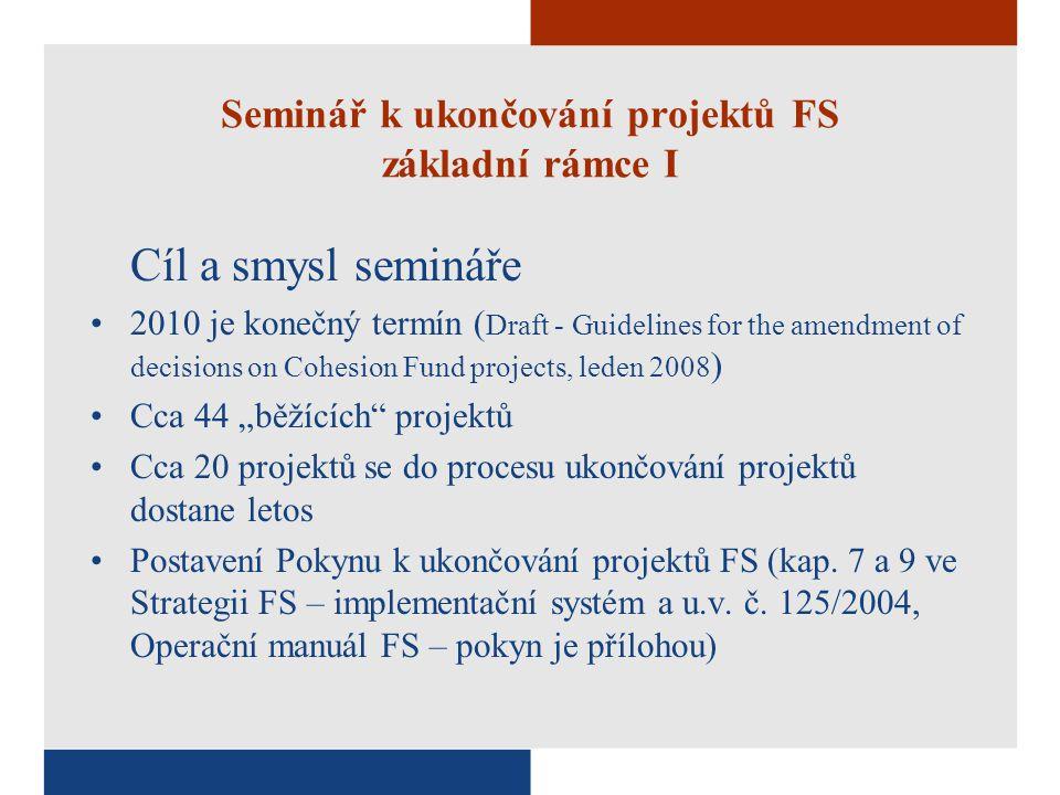"""Seminář k ukončování projektů FS základní rámce I Cíl a smysl semináře 2010 je konečný termín ( Draft - Guidelines for the amendment of decisions on Cohesion Fund projects, leden 2008 ) Cca 44 """"běžících projektů Cca 20 projektů se do procesu ukončování projektů dostane letos Postavení Pokynu k ukončování projektů FS (kap."""