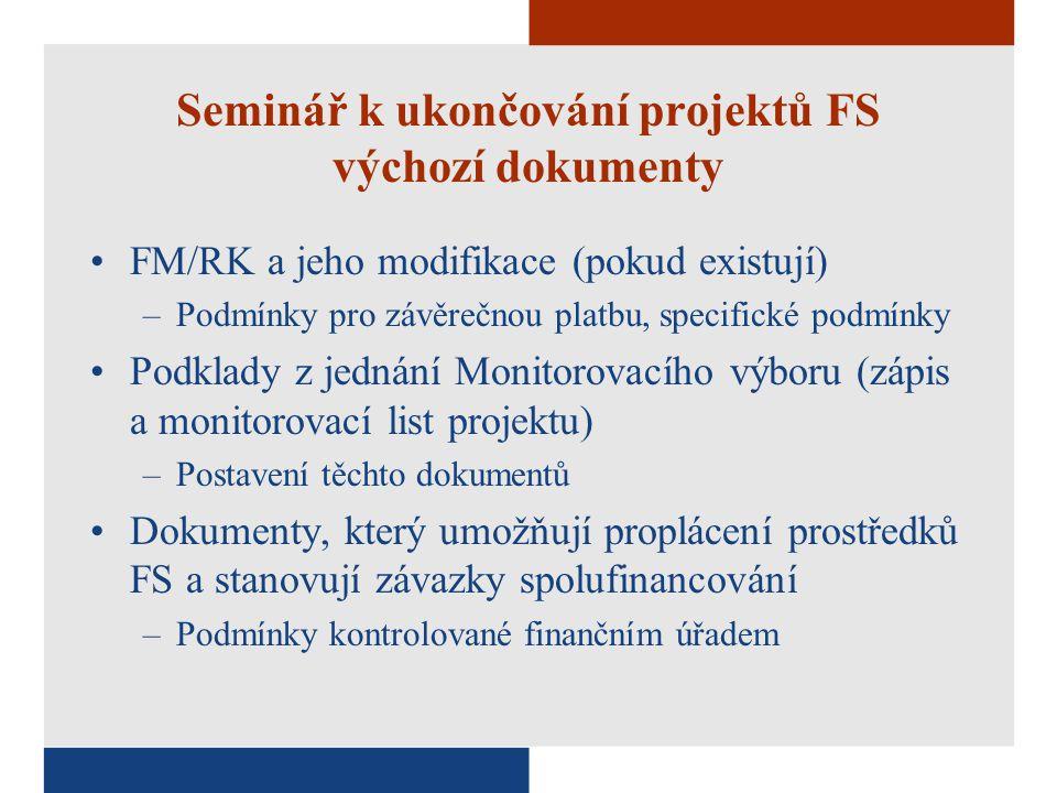 Seminář k ukončování projektů FS výchozí dokumenty FM/RK a jeho modifikace (pokud existují) –Podmínky pro závěrečnou platbu, specifické podmínky Podklady z jednání Monitorovacího výboru (zápis a monitorovací list projektu) –Postavení těchto dokumentů Dokumenty, který umožňují proplácení prostředků FS a stanovují závazky spolufinancování –Podmínky kontrolované finančním úřadem
