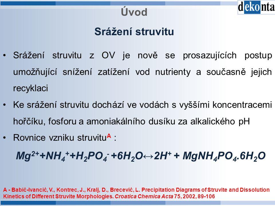 Úvod Srážení struvitu Srážení struvitu z OV je nově se prosazujících postup umožňující snížení zatížení vod nutrienty a současně jejich recyklaci Ke srážení struvitu dochází ve vodách s vyššími koncentracemi hořčíku, fosforu a amoniakálního dusíku za alkalického pH Rovnice vzniku struvitu A : Mg 2+ +NH 4 + +H 2 PO 4 - +6H 2 O↔2H + + MgNH 4 PO 4.6H 2 O A - Babić-Ivancić, V., Kontrec, J., Kralj, D., Brecević, L.