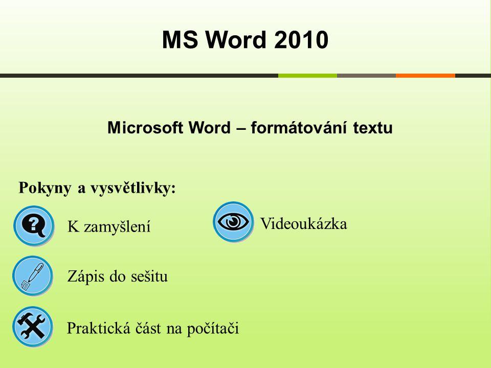 Microsoft Word – formátování textu MS Word 2010 Pokyny a vysvětlivky: Zápis do sešitu K zamyšlení Praktická část na počítači Videoukázka