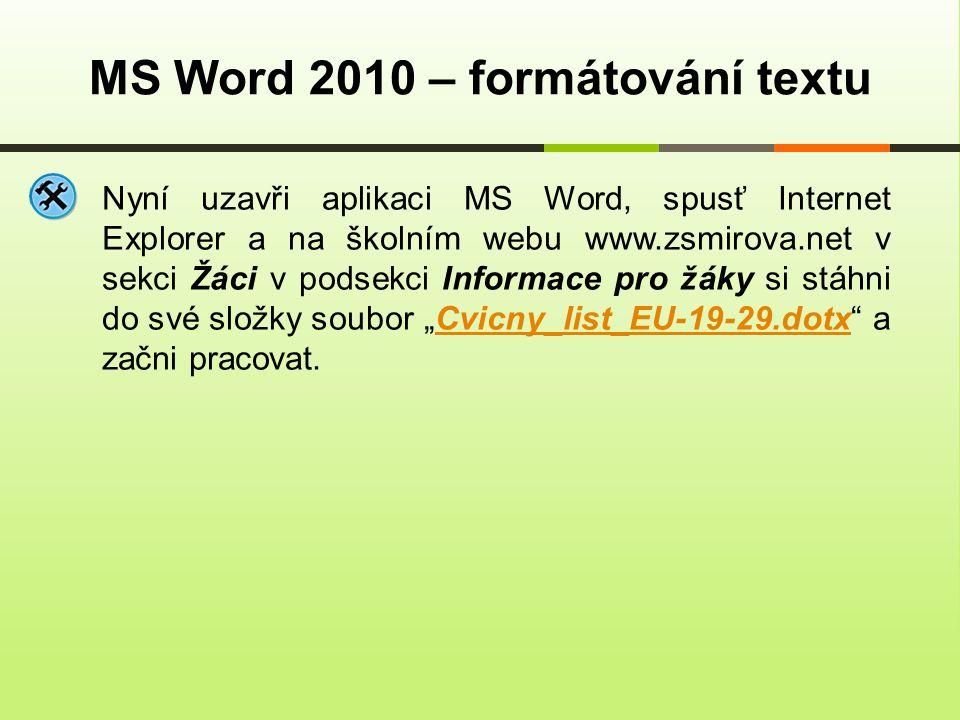 """MS Word 2010 – formátování textu Nyní uzavři aplikaci MS Word, spusť Internet Explorer a na školním webu www.zsmirova.net v sekci Žáci v podsekci Informace pro žáky si stáhni do své složky soubor """"Cvicny_list_EU-19-29.dotx a začni pracovat.Cvicny_list_EU-19-29.dotx"""
