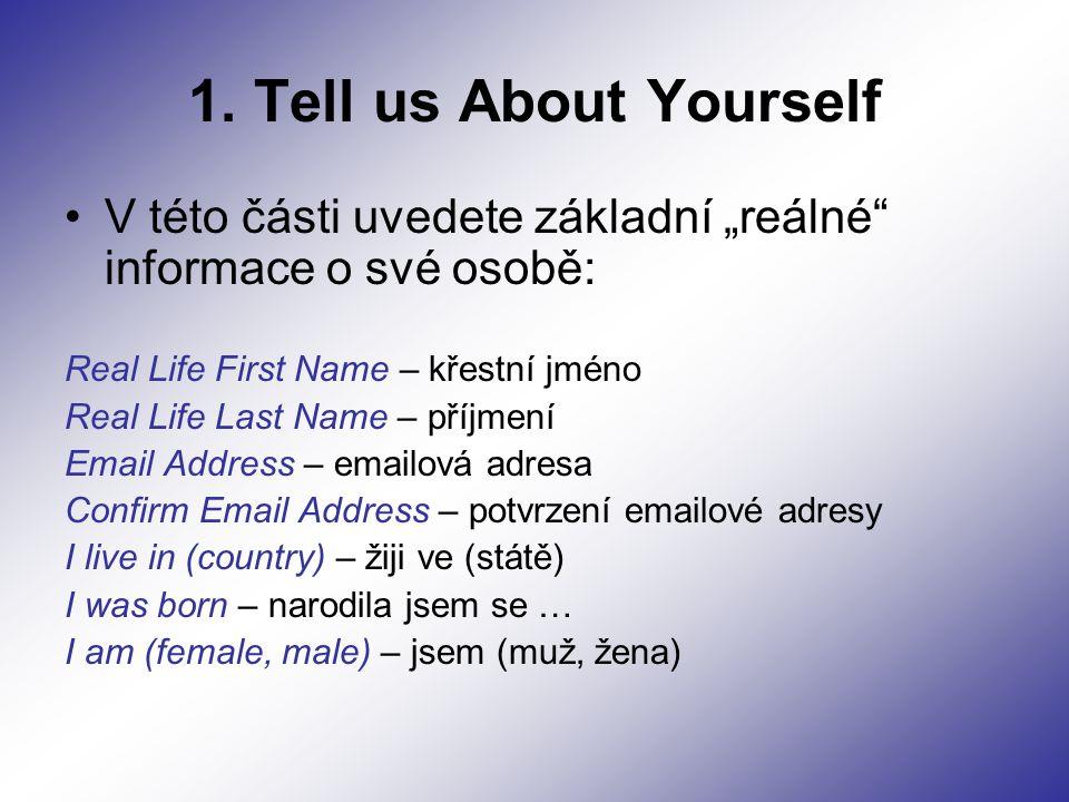 """1. Tell us About Yourself V této části uvedete základní """"reálné"""" informace o své osobě: Real Life First Name – křestní jméno Real Life Last Name – pří"""