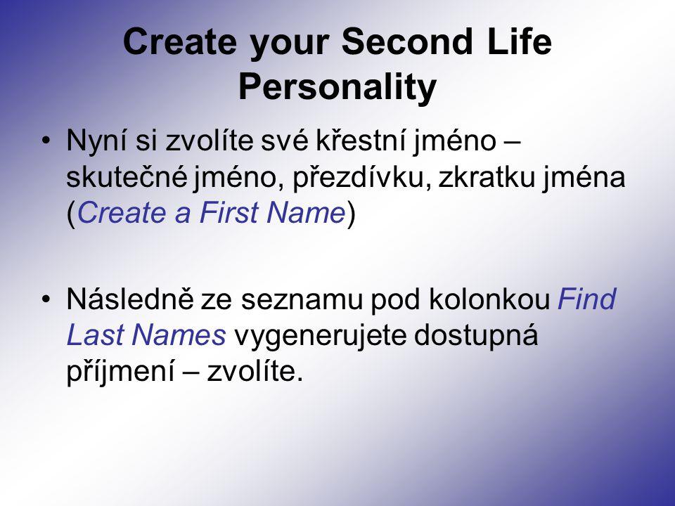 Create your Second Life Personality Nyní si zvolíte své křestní jméno – skutečné jméno, přezdívku, zkratku jména (Create a First Name) Následně ze seznamu pod kolonkou Find Last Names vygenerujete dostupná příjmení – zvolíte.