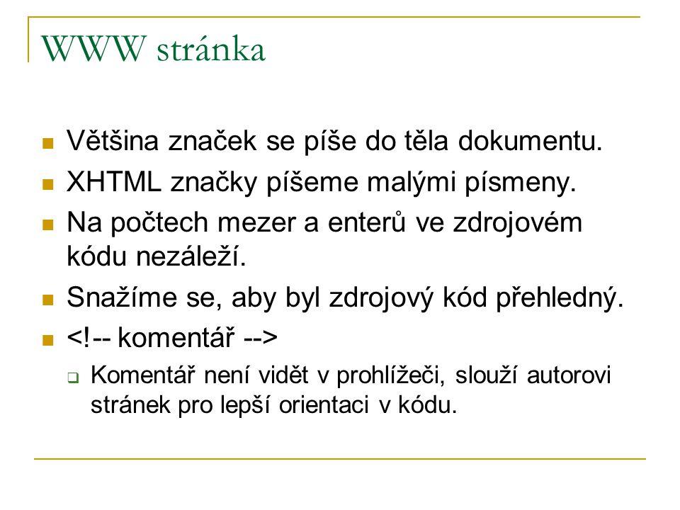 WWW stránka Většina značek se píše do těla dokumentu. XHTML značky píšeme malými písmeny. Na počtech mezer a enterů ve zdrojovém kódu nezáleží. Snažím