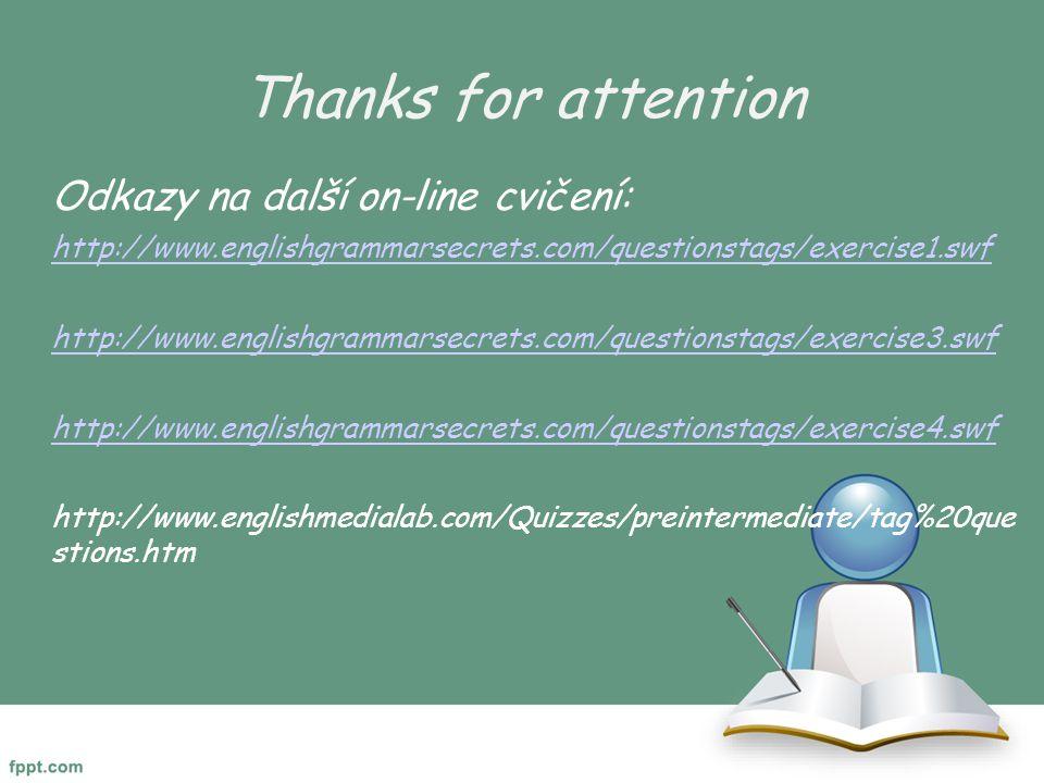 Thanks for attention Odkazy na další on-line cvičení: http://www.englishgrammarsecrets.com/questionstags/exercise1.swf http://www.englishgrammarsecrets.com/questionstags/exercise3.swf http://www.englishgrammarsecrets.com/questionstags/exercise4.swf http://www.englishmedialab.com/Quizzes/preintermediate/tag%20que stions.htm