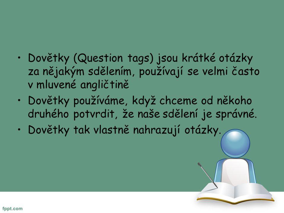 Dovětky (Question tags) jsou krátké otázky za nějakým sdělením, používají se velmi často v mluvené angličtině Dovětky používáme, když chceme od někoho druhého potvrdit, že naše sdělení je správné.