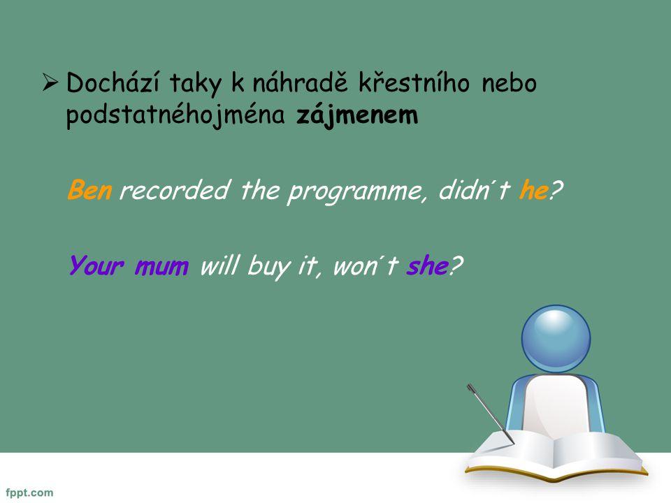  Dochází taky k náhradě křestního nebo podstatnéhojména zájmenem Ben recorded the programme, didn´t he? Your mum will buy it, won´t she?
