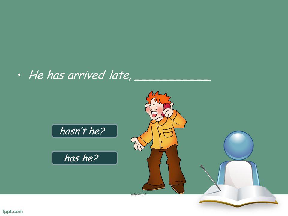 He has arrived late, ___________ hasn't he? has he?