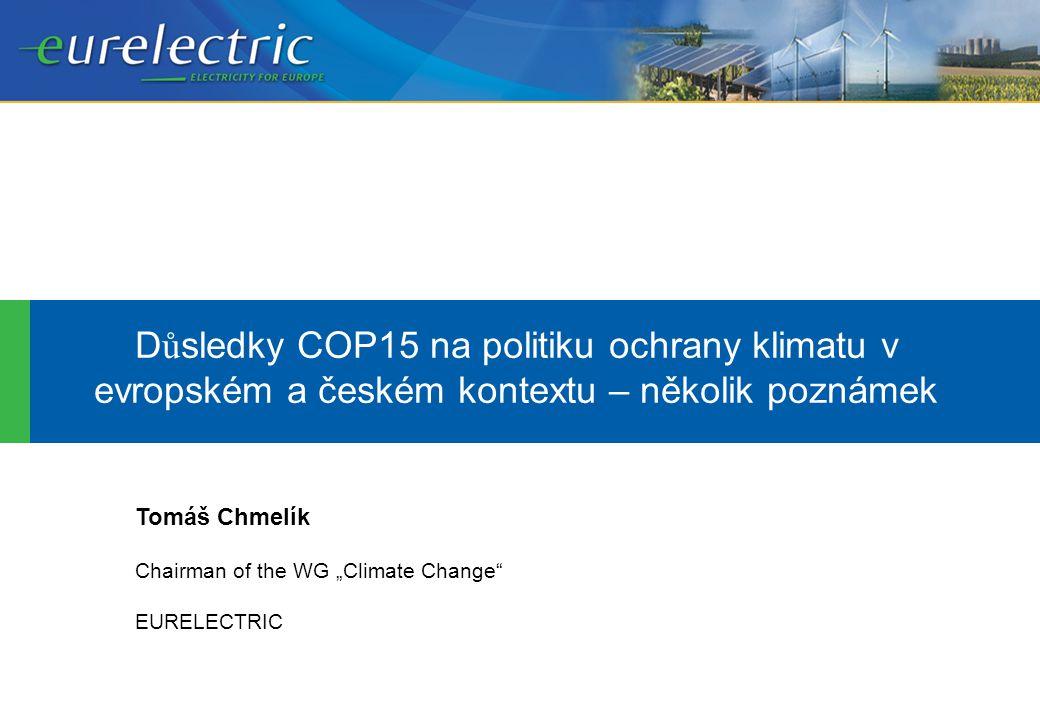 """D ů sledky COP15 na politiku ochrany klimatu v evropském a českém kontextu – několik poznámek Tomáš Chmelík Chairman of the WG """"Climate Change EURELECTRIC"""