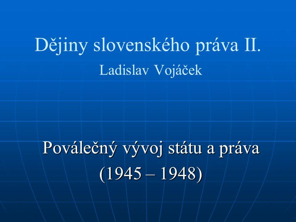 Dějiny slovenského práva II. Ladislav Vojáček Poválečný vývoj státu a práva (1945 – 1948)