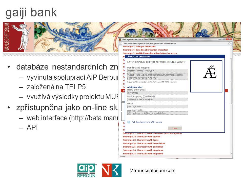 Manuscriptorium.com gaiji bank databáze nestandardních znaků –vyvinuta spoluprací AiP Beroun a Oxfordské univerzity –založená na TEI P5 –využívá výsledky projektu MUFI zpřístupněna jako on-line služba pro partnery –web interface (http://beta.manuscriptorium.com/) –API