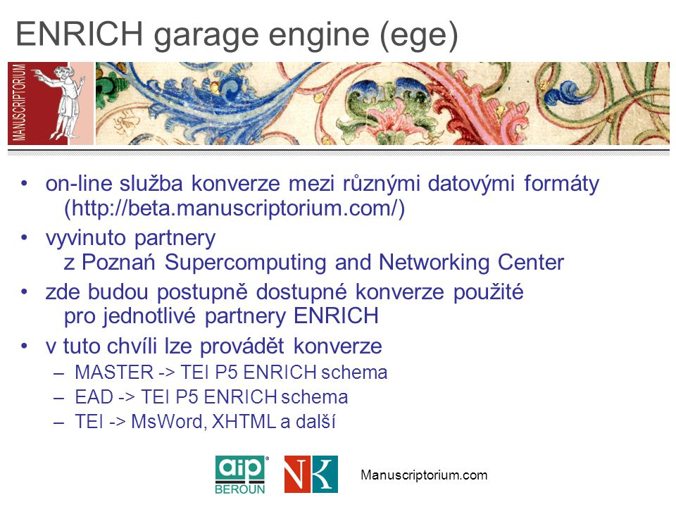 Manuscriptorium.com ENRICH garage engine (ege) on-line služba konverze mezi různými datovými formáty (http://beta.manuscriptorium.com/) vyvinuto partnery z Poznań Supercomputing and Networking Center zde budou postupně dostupné konverze použité pro jednotlivé partnery ENRICH v tuto chvíli lze provádět konverze –MASTER -> TEI P5 ENRICH schema –EAD -> TEI P5 ENRICH schema –TEI -> MsWord, XHTML a další
