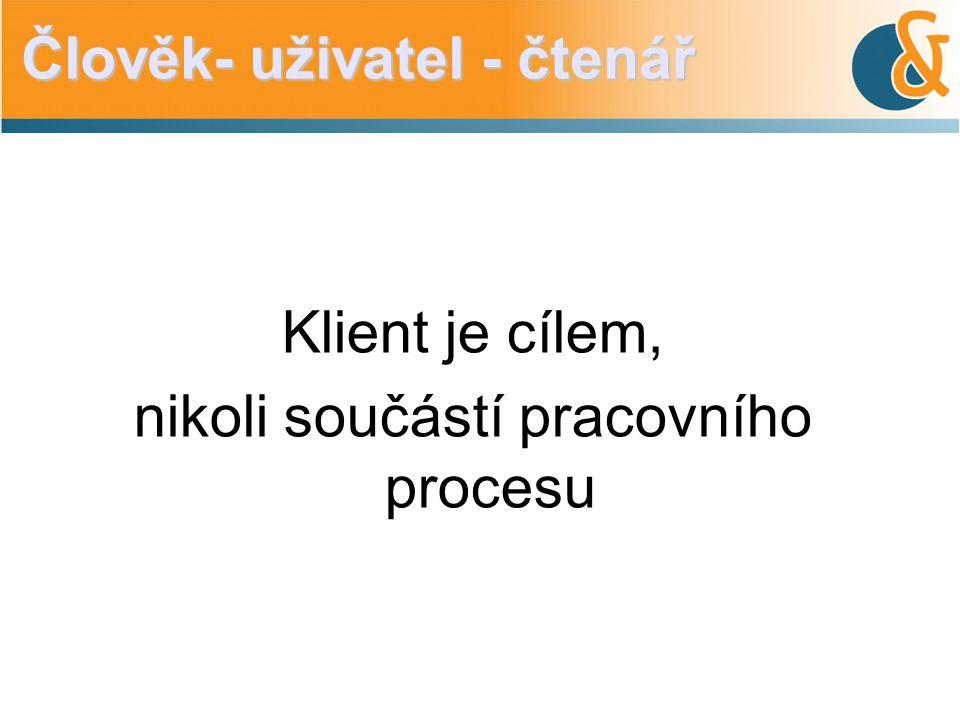 Klient je cílem, nikoli součástí pracovního procesu Člověk- uživatel - čtenář