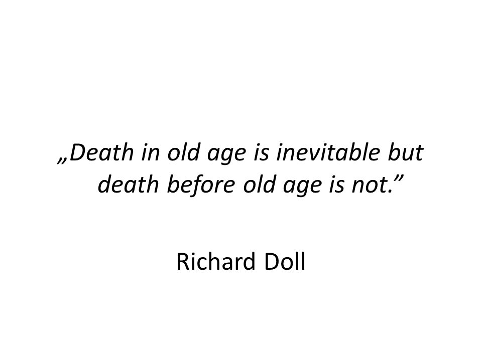 """Death in old age is inevitable but death before old age is not. Richard Doll"