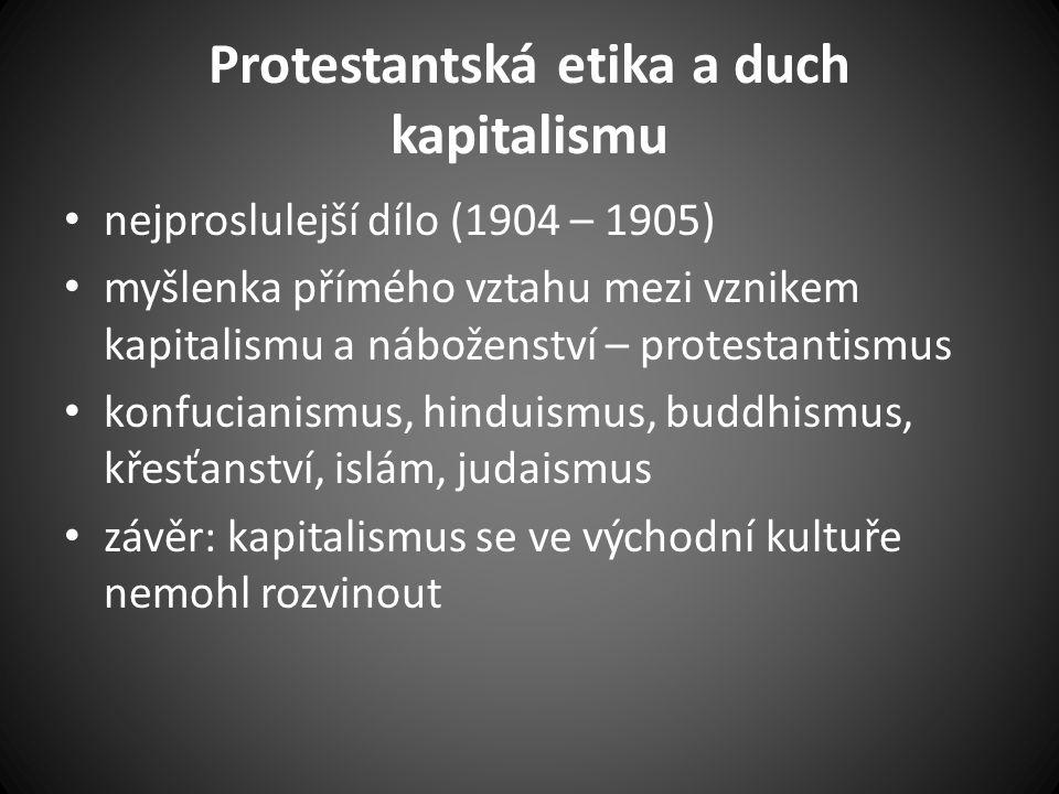 Protestantská etika a duch kapitalismu nejproslulejší dílo (1904 – 1905) myšlenka přímého vztahu mezi vznikem kapitalismu a náboženství – protestantismus konfucianismus, hinduismus, buddhismus, křesťanství, islám, judaismus závěr: kapitalismus se ve východní kultuře nemohl rozvinout