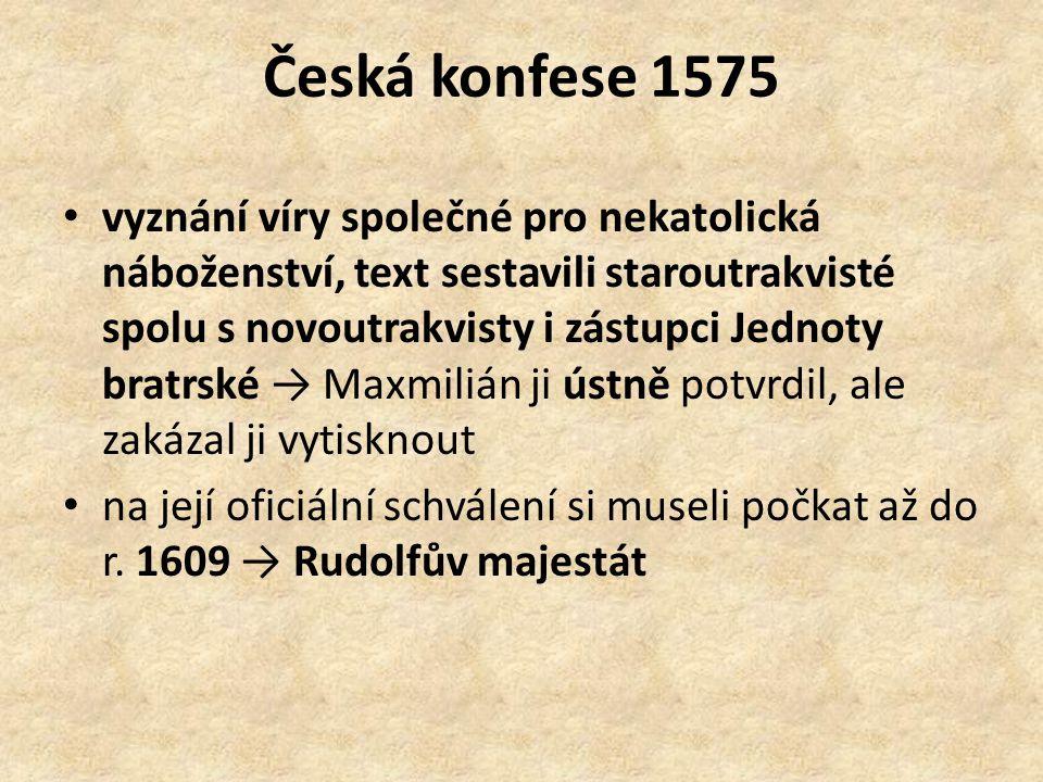 Česká konfese 1575 vyznání víry společné pro nekatolická náboženství, text sestavili staroutrakvisté spolu s novoutrakvisty i zástupci Jednoty bratrské → Maxmilián ji ústně potvrdil, ale zakázal ji vytisknout na její oficiální schválení si museli počkat až do r.