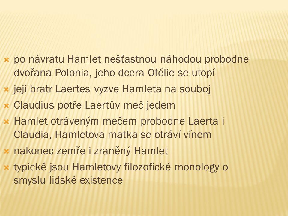  po návratu Hamlet nešťastnou náhodou probodne dvořana Polonia, jeho dcera Ofélie se utopí  její bratr Laertes vyzve Hamleta na souboj  Claudius potře Laertův meč jedem  Hamlet otráveným mečem probodne Laerta i Claudia, Hamletova matka se otráví vínem  nakonec zemře i zraněný Hamlet  typické jsou Hamletovy filozofické monology o smyslu lidské existence