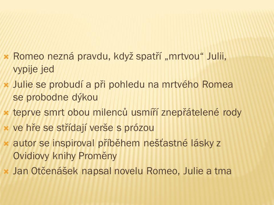 """ Romeo nezná pravdu, když spatří """"mrtvou Julii, vypije jed  Julie se probudí a při pohledu na mrtvého Romea se probodne dýkou  teprve smrt obou milenců usmíří znepřátelené rody  ve hře se střídají verše s prózou  autor se inspiroval příběhem nešťastné lásky z Ovidiovy knihy Proměny  Jan Otčenášek napsal novelu Romeo, Julie a tma"""