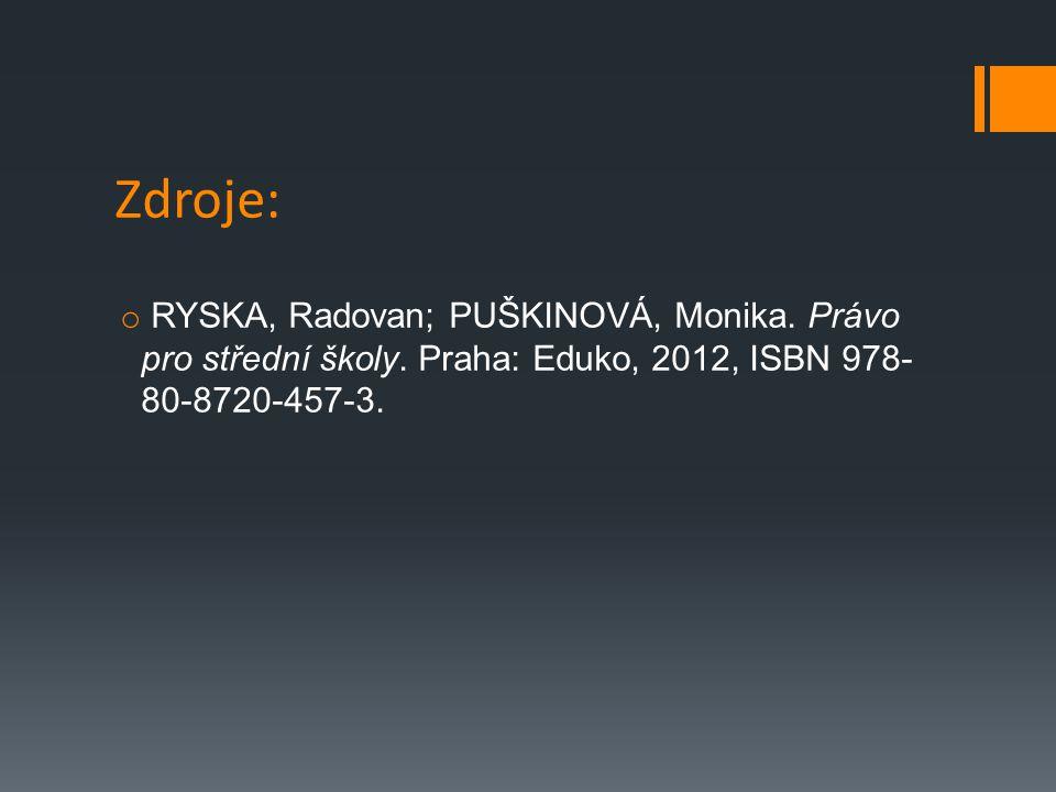 Zdroje: o RYSKA, Radovan; PUŠKINOVÁ, Monika. Právo pro střední školy. Praha: Eduko, 2012, ISBN 978- 80-8720-457-3.
