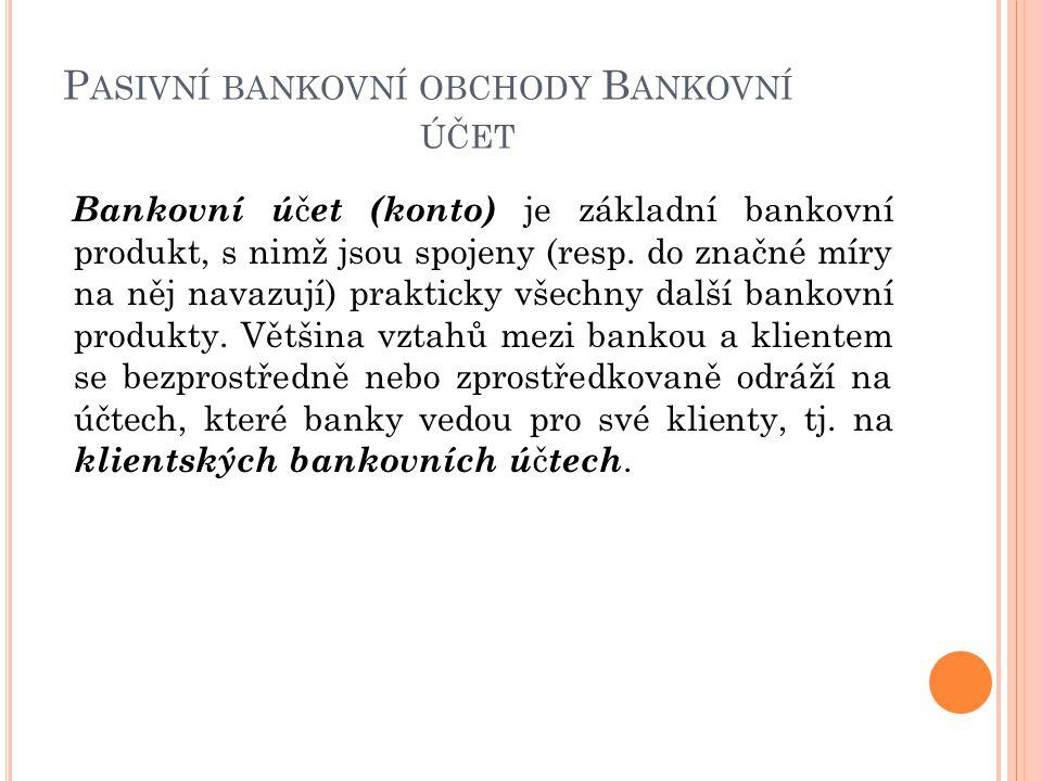 P ASIVNÍ BANKOVNÍ OBCHODY B ANKOVNÍ ÚČET Bankovní ú č et (konto) je základní bankovní produkt, s nimž jsou spojeny (resp.