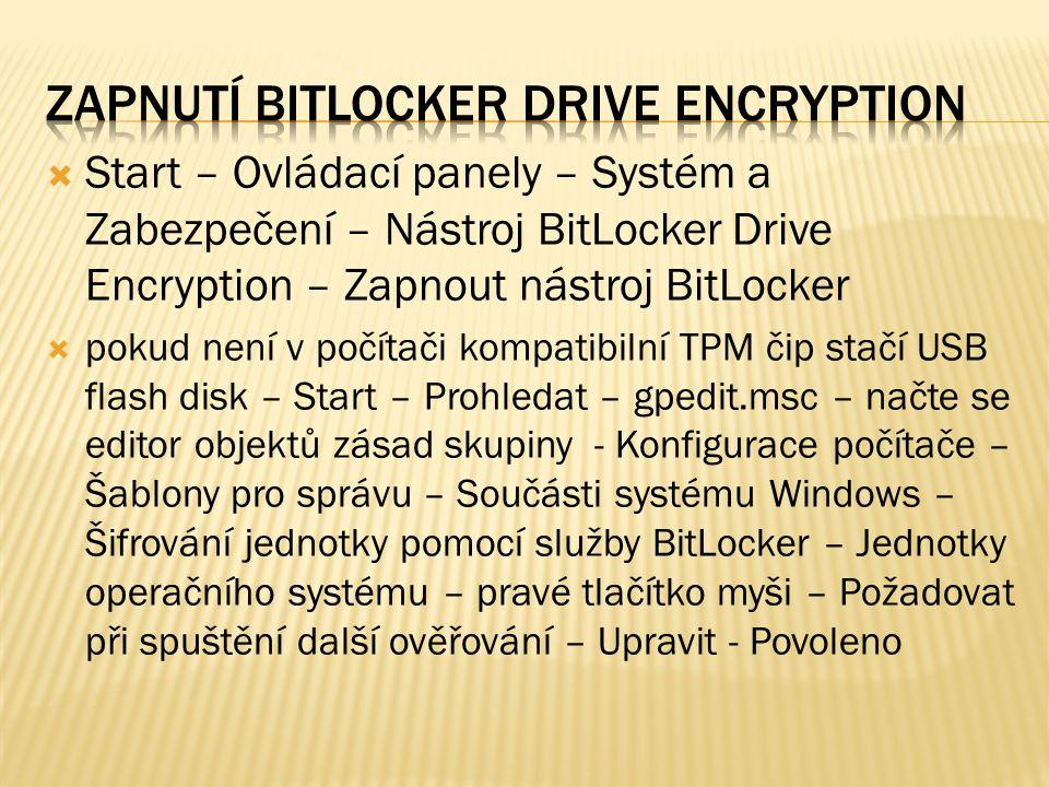  Start – Ovládací panely – Systém a Zabezpečení – Nástroj BitLocker Drive Encryption – Zapnout nástroj BitLocker  pokud není v počítači kompatibilní TPM čip stačí USB flash disk – Start – Prohledat – gpedit.msc – načte se editor objektů zásad skupiny - Konfigurace počítače – Šablony pro správu – Součásti systému Windows – Šifrování jednotky pomocí služby BitLocker – Jednotky operačního systému – pravé tlačítko myši – Požadovat při spuštění další ověřování – Upravit - Povoleno
