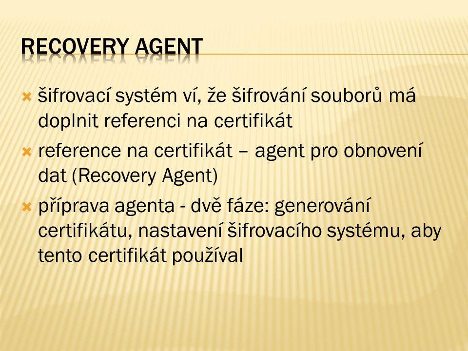  šifrovací systém ví, že šifrování souborů má doplnit referenci na certifikát  reference na certifikát – agent pro obnovení dat (Recovery Agent)  příprava agenta - dvě fáze: generování certifikátu, nastavení šifrovacího systému, aby tento certifikát používal
