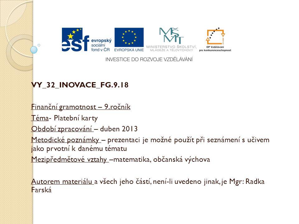 VY_32_INOVACE_FG.9.18 Finanční gramotnost – 9.ročník Téma- Platební karty Období zpracování – duben 2013 Metodické poznámky – prezentaci je možné použít při seznámení s učivem jako prvotní k danému tématu Mezipředmětové vztahy –matematika, občanská výchova Autorem materiálu a všech jeho částí, není-li uvedeno jinak, je Mgr: Radka Farská