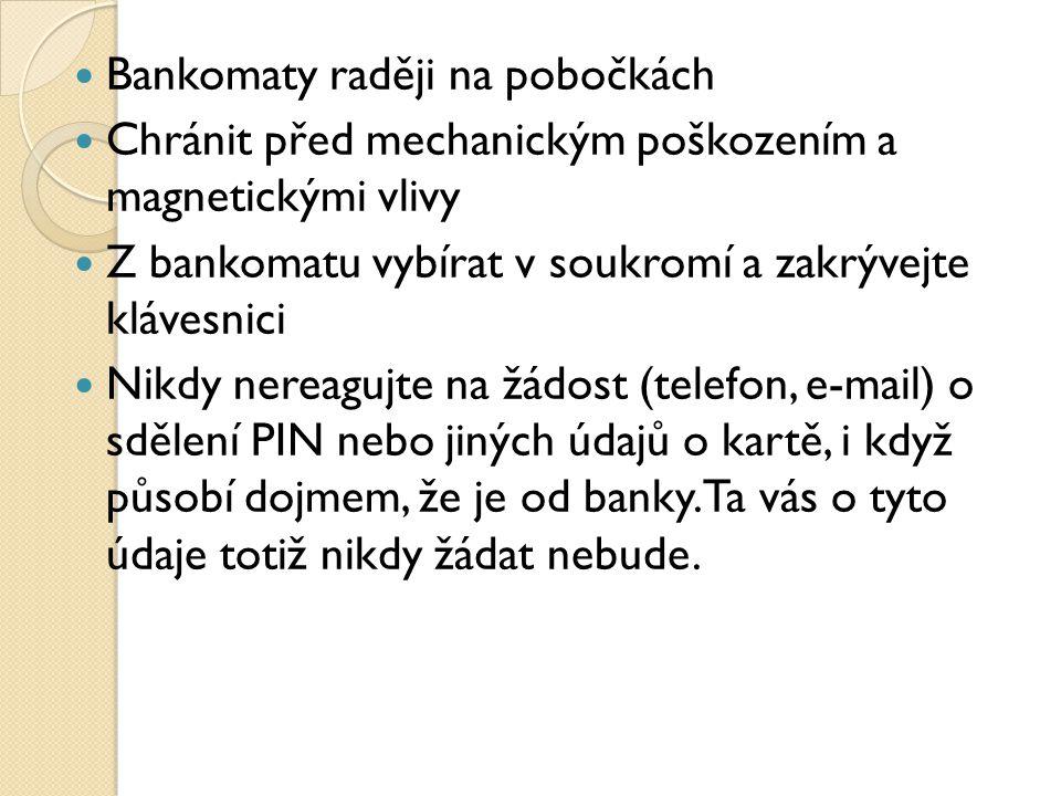 Bankomaty raději na pobočkách Chránit před mechanickým poškozením a magnetickými vlivy Z bankomatu vybírat v soukromí a zakrývejte klávesnici Nikdy nereagujte na žádost (telefon, e-mail) o sdělení PIN nebo jiných údajů o kartě, i když působí dojmem, že je od banky.
