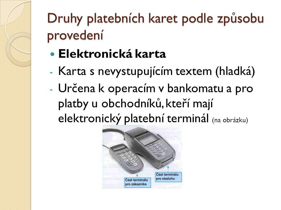 Druhy platebních karet podle způsobu provedení Elektronická karta - Karta s nevystupujícím textem (hladká) - Určena k operacím v bankomatu a pro platby u obchodníků, kteří mají elektronický platební terminál (na obrázku)