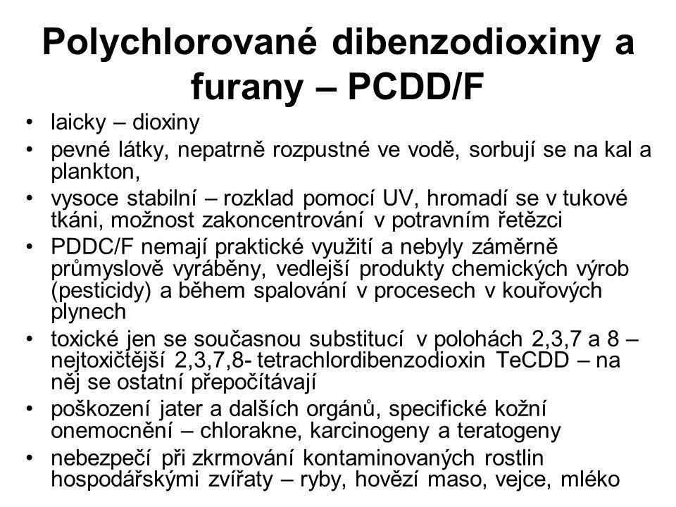 Polychlorované dibenzodioxiny a furany – PCDD/F laicky – dioxiny pevné látky, nepatrně rozpustné ve vodě, sorbují se na kal a plankton, vysoce stabilní – rozklad pomocí UV, hromadí se v tukové tkáni, možnost zakoncentrování v potravním řetězci PDDC/F nemají praktické využití a nebyly záměrně průmyslově vyráběny, vedlejší produkty chemických výrob (pesticidy) a během spalování v procesech v kouřových plynech toxické jen se současnou substitucí v polohách 2,3,7 a 8 – nejtoxičtější 2,3,7,8- tetrachlordibenzodioxin TeCDD – na něj se ostatní přepočítávají poškození jater a dalších orgánů, specifické kožní onemocnění – chlorakne, karcinogeny a teratogeny nebezpečí při zkrmování kontaminovaných rostlin hospodářskými zvířaty – ryby, hovězí maso, vejce, mléko