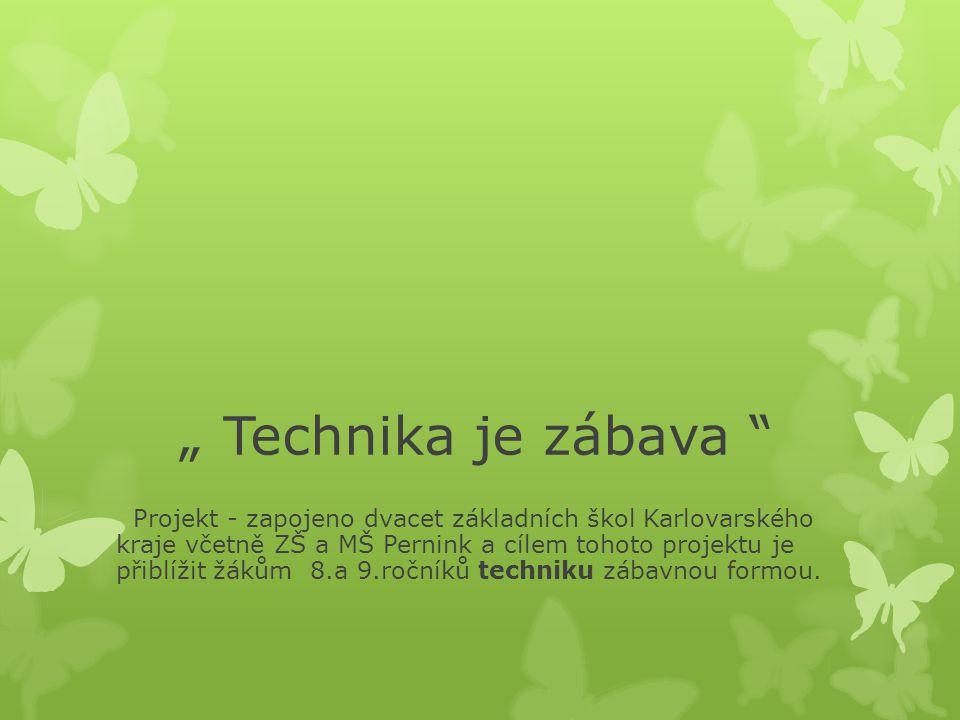 """"""" Technika je zábava """" Projekt - zapojeno dvacet základních škol Karlovarského kraje včetně ZŠ a MŠ Pernink a cílem tohoto projektu je přiblížit žákům"""