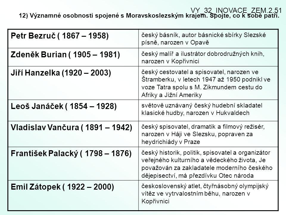 12) Významné osobnosti spojené s Moravskoslezským krajem. Spojte, co k sobě patří. Petr Bezruč ( 1867 – 1958) český básník, autor básnické sbírky Slez