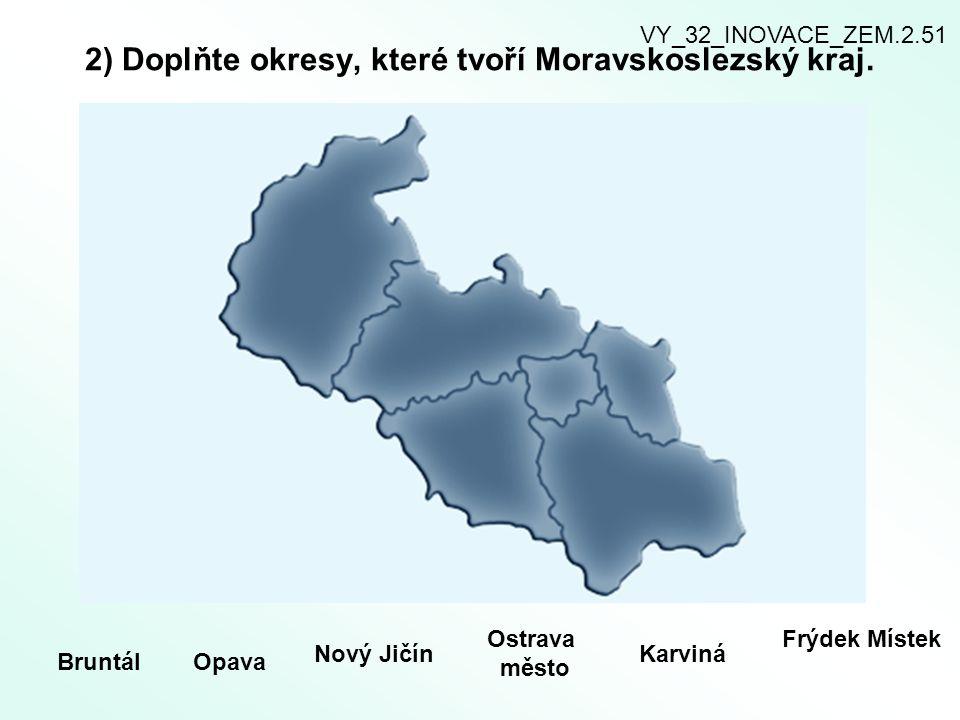 2) Doplňte okresy, které tvoří Moravskoslezský kraj. BruntálOpava Nový Jičín Ostrava město Karviná Frýdek Místek VY_32_INOVACE_ZEM.2.51