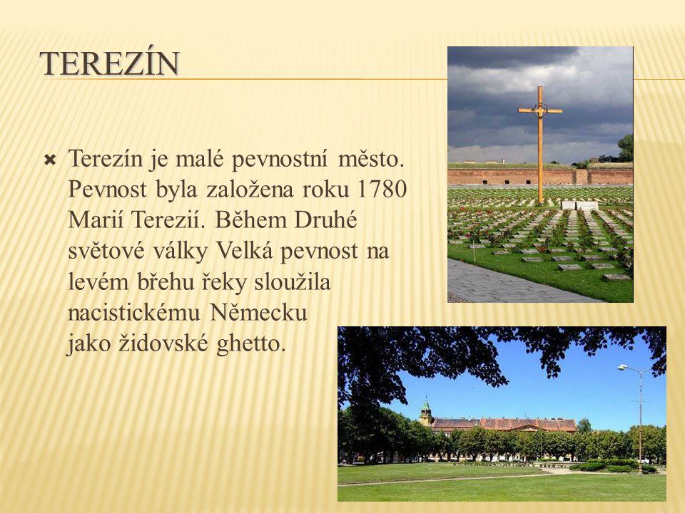 TEREZÍN  Terezín je malé pevnostní město. Pevnost byla založena roku 1780 Marií Terezií. Během Druhé světové války Velká pevnost na levém břehu řeky