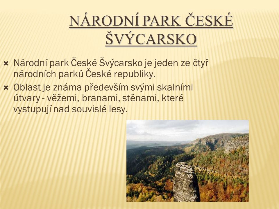 NÁRODNÍ PARK ČESKÉ ŠVÝCARSKO  Národní park České Švýcarsko je jeden ze čtyř národních parků České republiky.  Oblast je známa především svými skalní