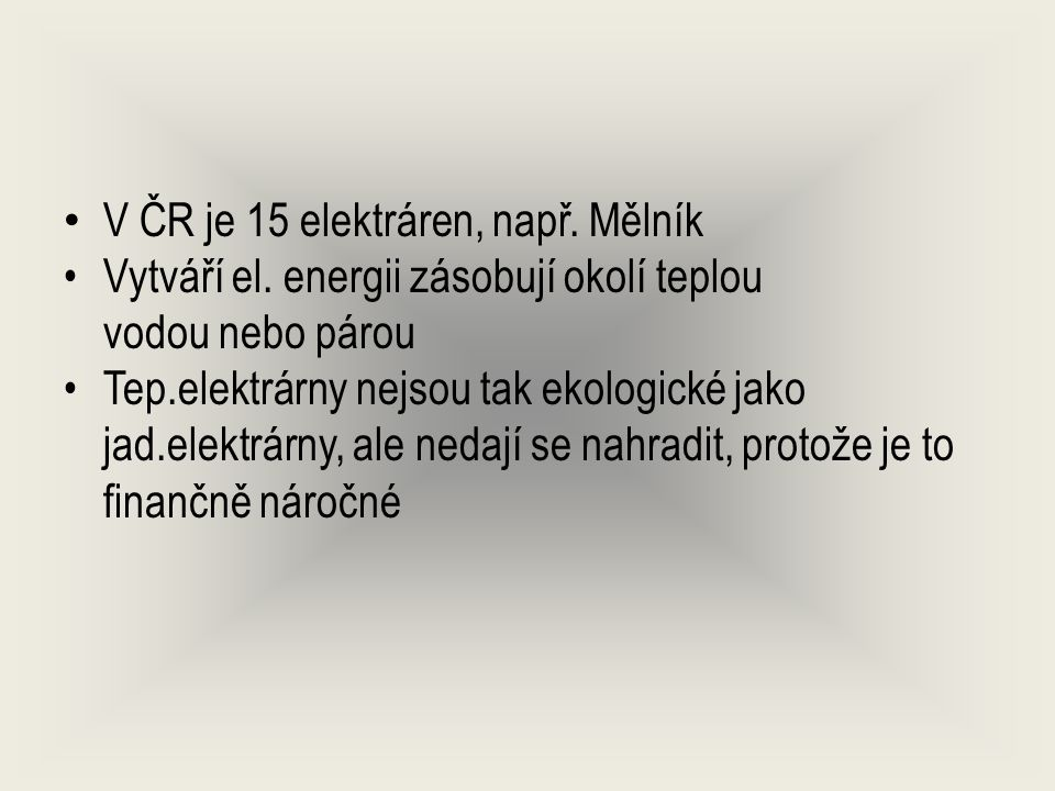V ČR je 15 elektráren, např. Mělník Vytváří el. energii zásobují okolí teplou vodou nebo párou Tep.elektrárny nejsou tak ekologické jako jad.elektrárn