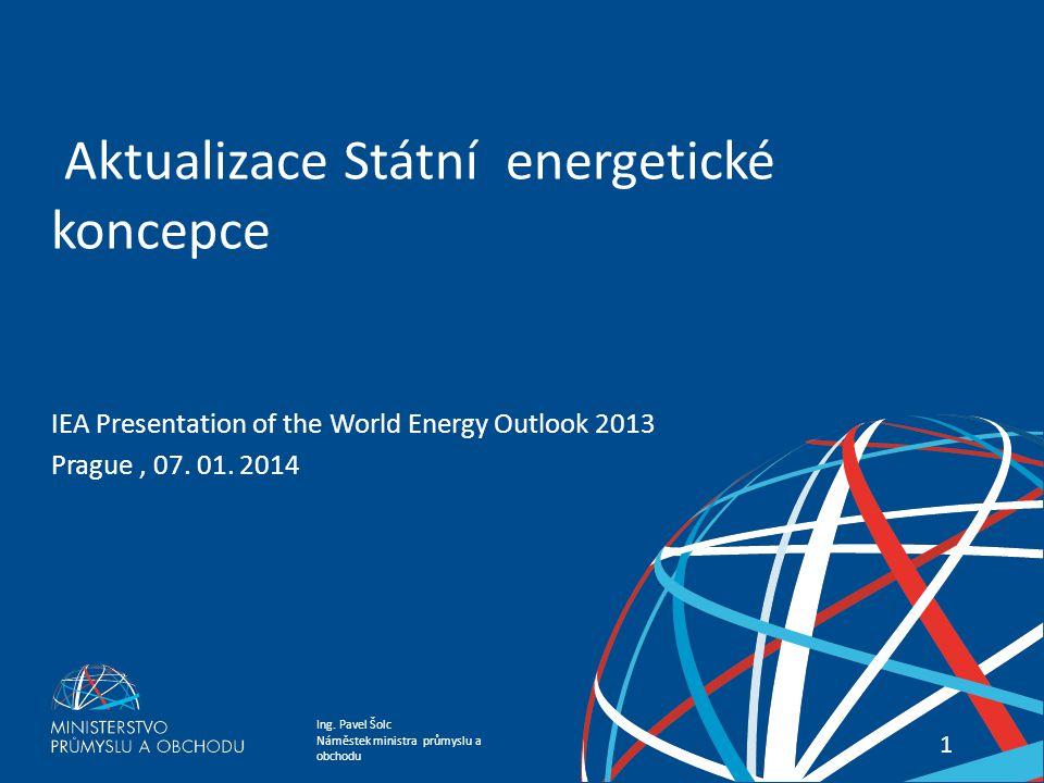 Ing. Pavel Šolc Náměstek ministra průmyslu a obchodu Státní energetická koncepce 11 Aktualizace Státní energetické koncepce IEA Presentation of the Wo