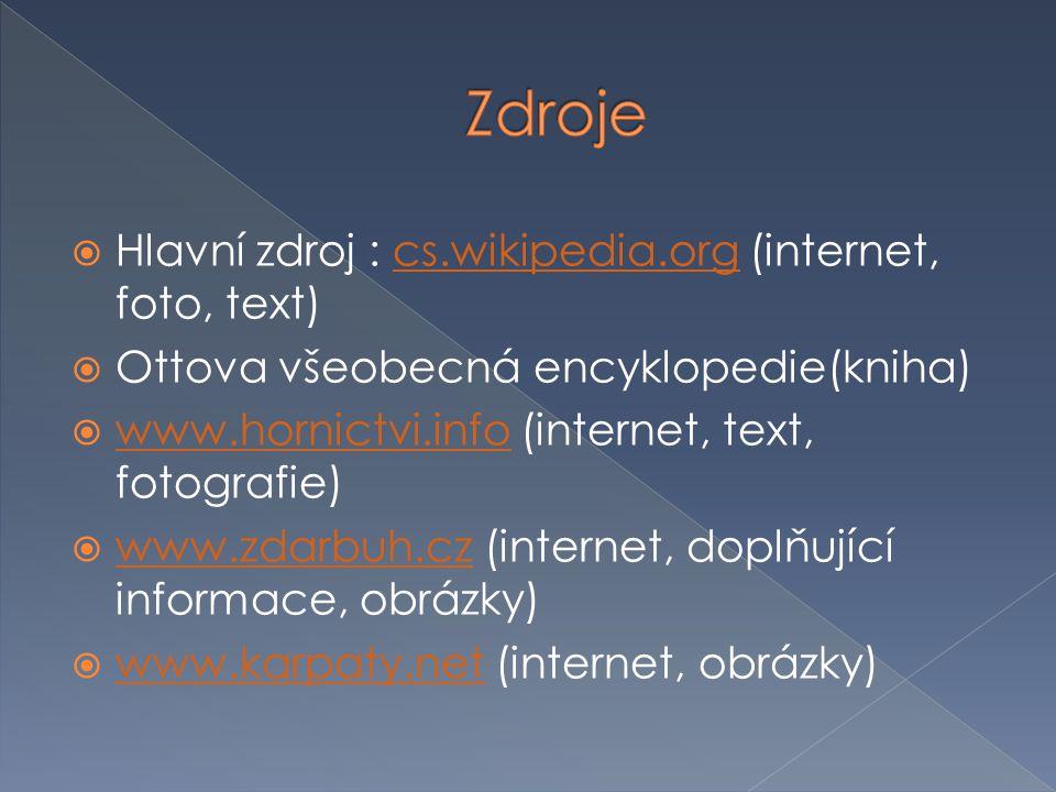  Hlavní zdroj : cs.wikipedia.org (internet, foto, text)cs.wikipedia.org  Ottova všeobecná encyklopedie(kniha)  www.hornictvi.info (internet, text, fotografie) www.hornictvi.info  www.zdarbuh.cz (internet, doplňující informace, obrázky) www.zdarbuh.cz  www.karpaty.net (internet, obrázky) www.karpaty.net