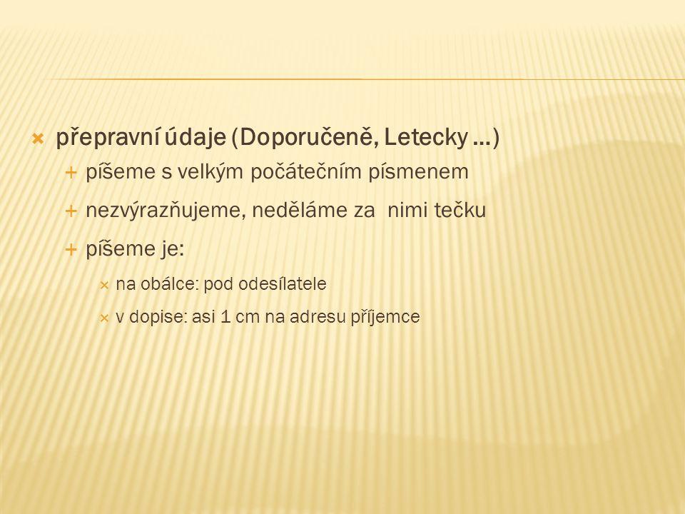  přepravní údaje (Doporučeně, Letecky …)  píšeme s velkým počátečním písmenem  nezvýrazňujeme, neděláme za nimi tečku  píšeme je:  na obálce: pod