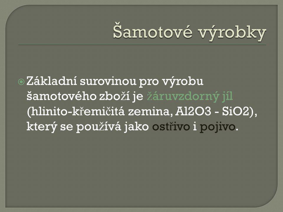  Základní surovinou pro výrobu šamotového zbo ž í je ž áruvzdorný jíl (hlinito-k ř emi č itá zemina, Al2O3 - SiO2), který se pou ž ívá jako ost ř ivo i pojivo.