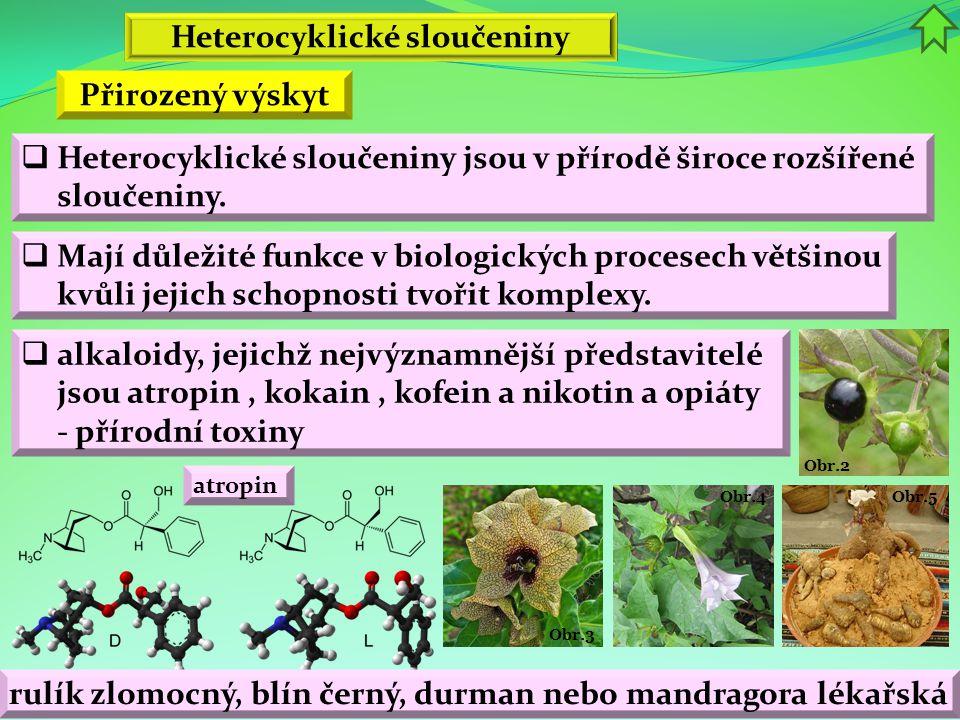 Obr.5 Obr.4 Obr.3 Obr.2 Heterocyklické sloučeniny  Heterocyklické sloučeniny jsou v přírodě široce rozšířené sloučeniny. Přirozený výskyt  Mají důle