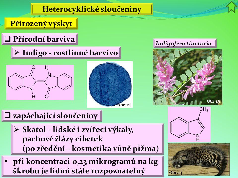 Obr.14 Obr.13 Obr.12 Heterocyklické sloučeniny Přirozený výskyt  Přírodní barviva  Indigo - rostlinné barvivo Indigofera tinctoria  zapáchající slo