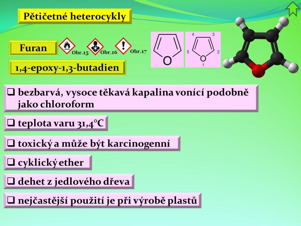 Pětičetné heterocykly  bezbarvá, vysoce těkavá kapalina vonící podobně jako chloroform  teplota varu 31,4°C  toxický a může být karcinogenní Furan