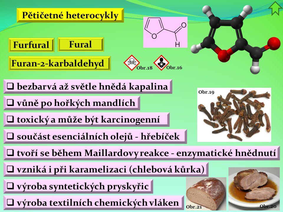 Obr.20 Obr.21 Obr.19 Pětičetné heterocykly  bezbarvá až světle hnědá kapalina  vůně po hořkých mandlích  toxický a může být karcinogenní Furfural F
