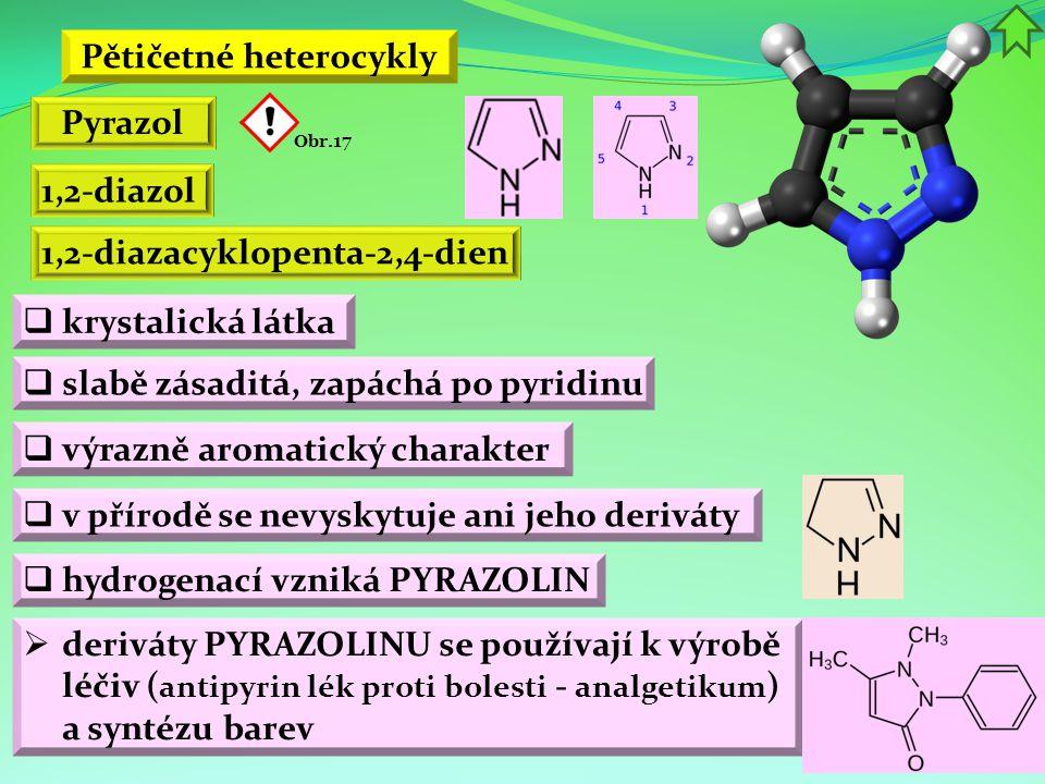 Pětičetné heterocykly  krystalická látka  výrazně aromatický charakter Pyrazol 1,2-diazol  slabě zásaditá, zapáchá po pyridinu  v přírodě se nevys
