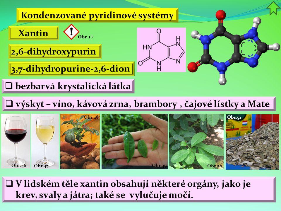 Obr.51 Obr.50 Obr.49 Obr.48 Obr.47 Obr.46 Kondenzované pyridinové systémy Xantin 2,6-dihydroxypurin  bezbarvá krystalická látka  výskyt – víno, kávo