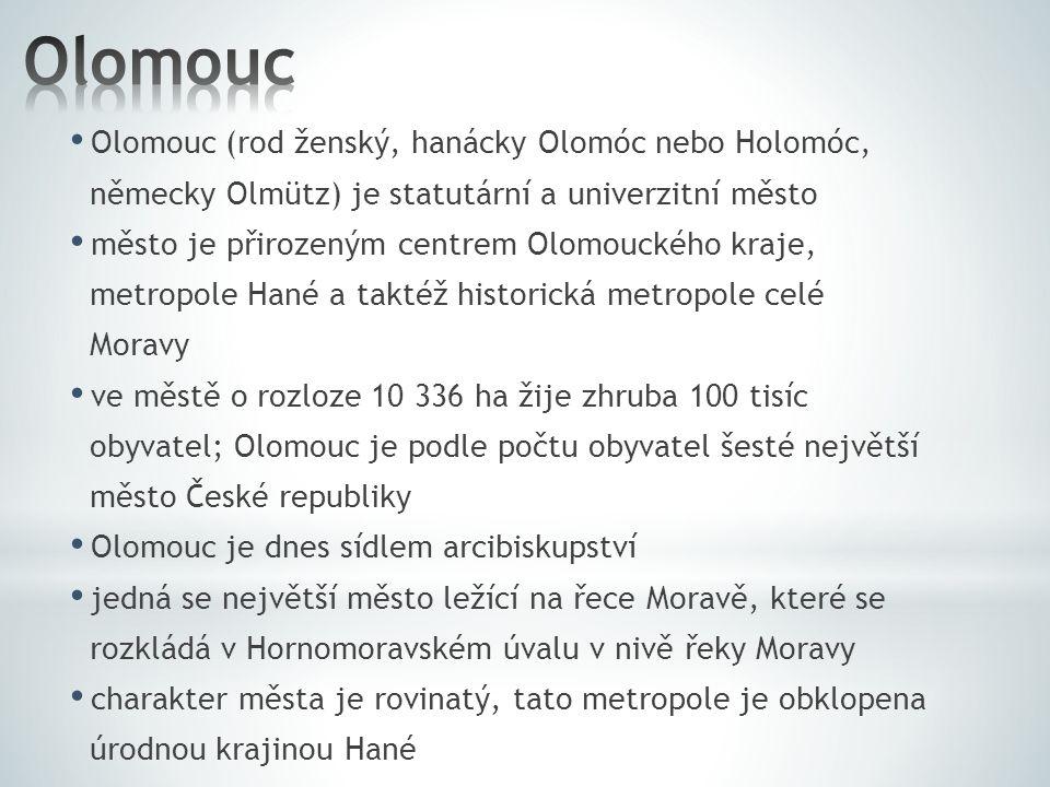 Olomouc (rod ženský, hanácky Olomóc nebo Holomóc, německy Olmütz) je statutární a univerzitní město město je přirozeným centrem Olomouckého kraje, metropole Hané a taktéž historická metropole celé Moravy ve městě o rozloze 10 336 ha žije zhruba 100 tisíc obyvatel; Olomouc je podle počtu obyvatel šesté největší město České republiky Olomouc je dnes sídlem arcibiskupství jedná se největší město ležící na řece Moravě, které se rozkládá v Hornomoravském úvalu v nivě řeky Moravy charakter města je rovinatý, tato metropole je obklopena úrodnou krajinou Hané