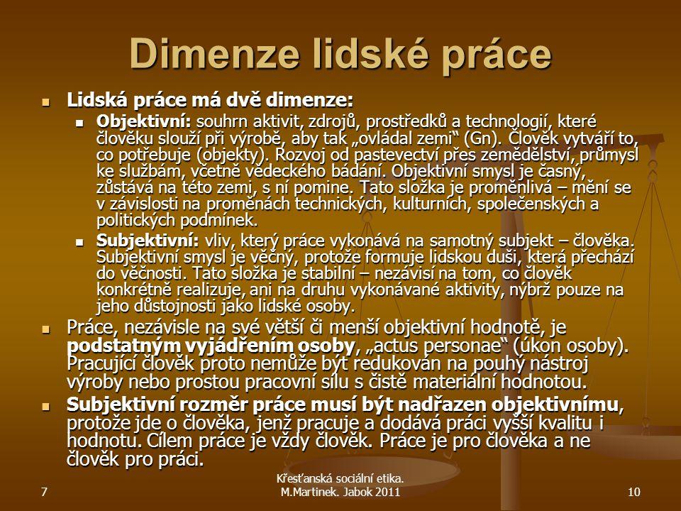 7 Křesťanská sociální etika. M.Martinek. Jabok 201110 Dimenze lidské práce Lidská práce má dvě dimenze: Lidská práce má dvě dimenze: Objektivní: souhr
