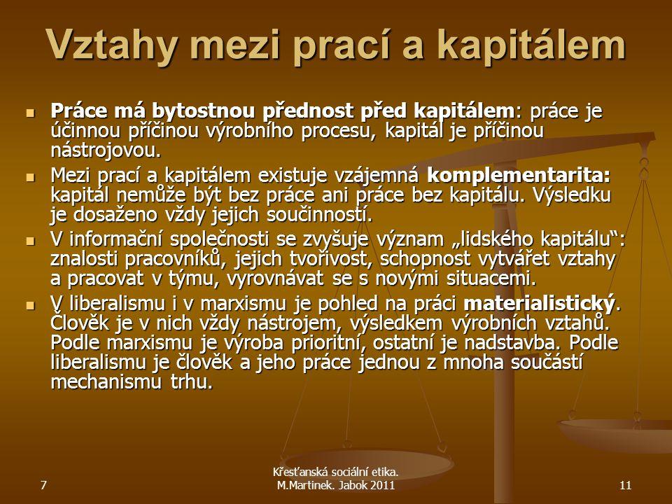 7 Křesťanská sociální etika. M.Martinek. Jabok 201111 Vztahy mezi prací a kapitálem Práce má bytostnou přednost před kapitálem: práce je účinnou příči